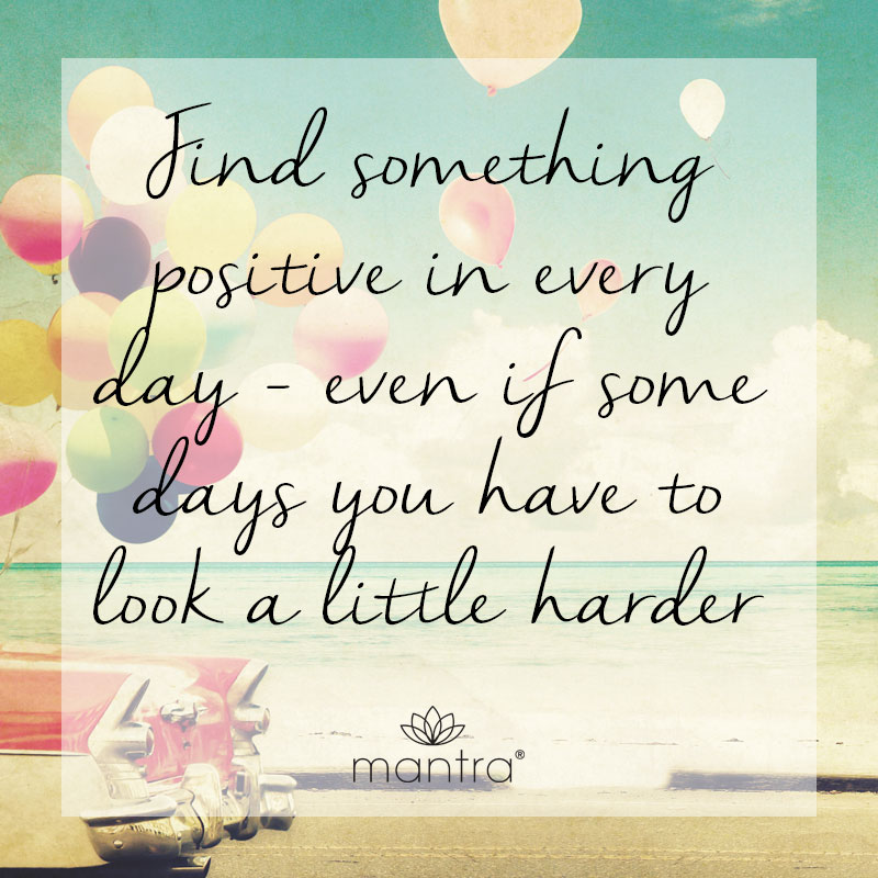 Find something positive in every day, even if some days you have to look a little harder