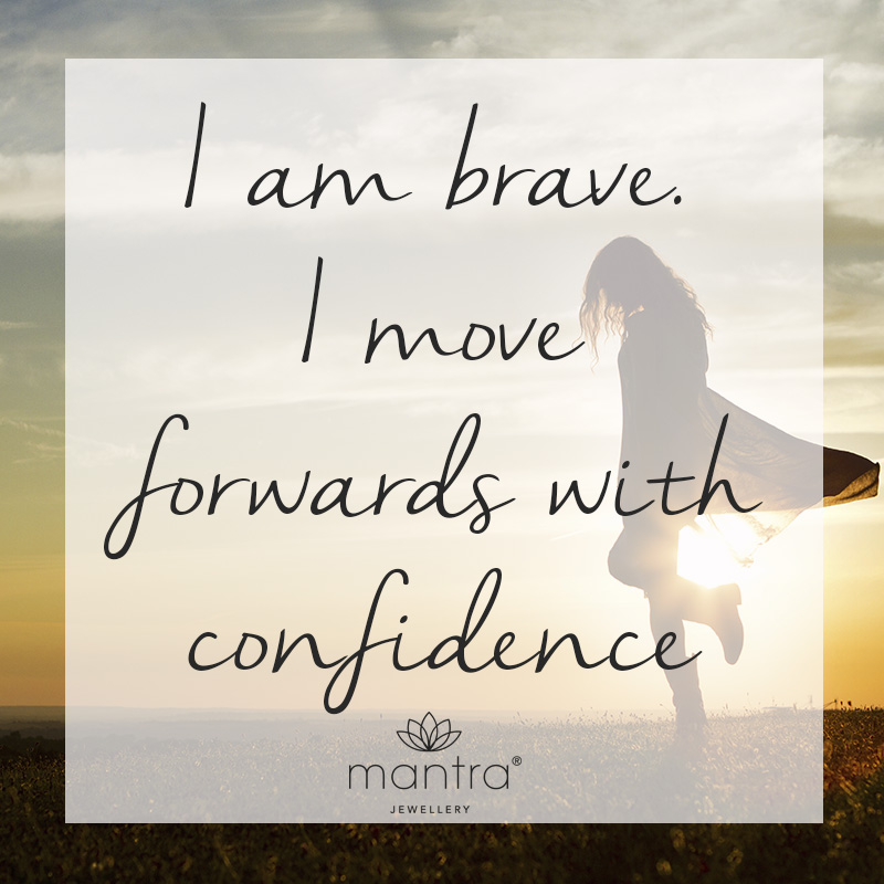 I am brave. I move forwards with confidence