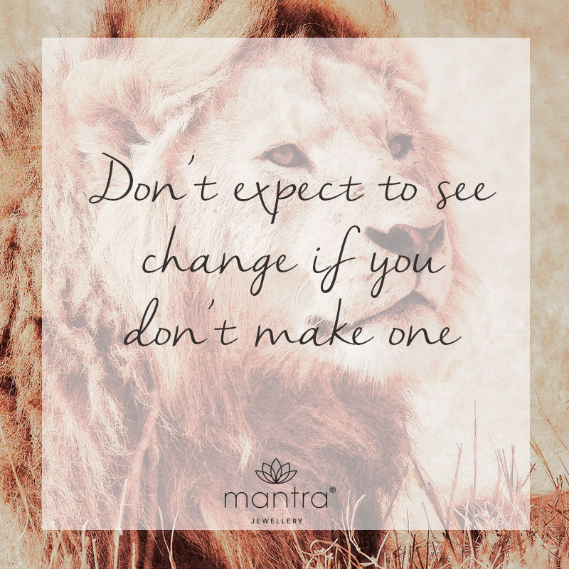 don't expect to see change if you don't make one