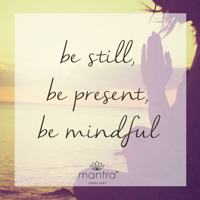 Be still, be present, be mindful